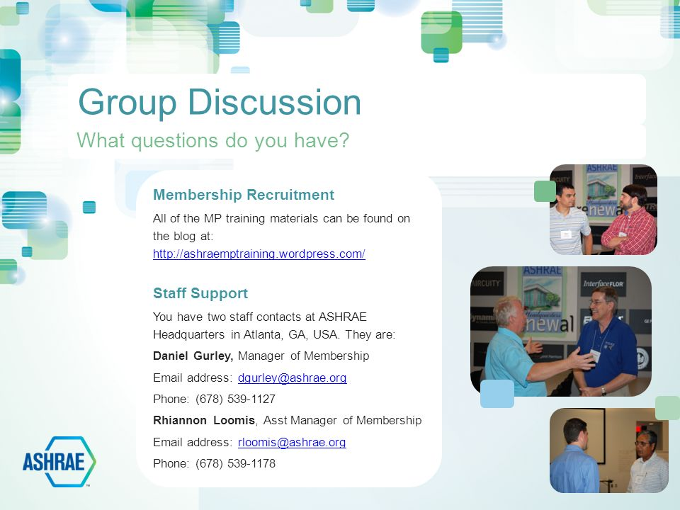 Group Discussion Membership Recruitment All of the MP training materials can be found on the blog at:     Staff Support You have two staff contacts at ASHRAE Headquarters in Atlanta, GA, USA.