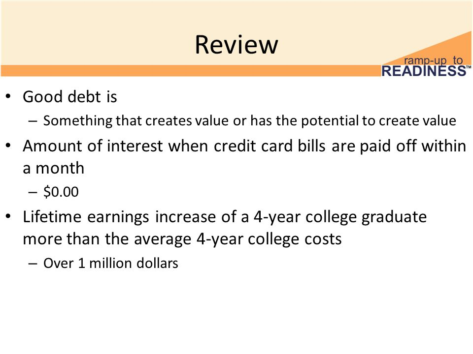 Review Good debt is – Something that creates value or has the potential to create value Amount of interest when credit card bills are paid off within a month – $0.00 Lifetime earnings increase of a 4-year college graduate more than the average 4-year college costs – Over 1 million dollars