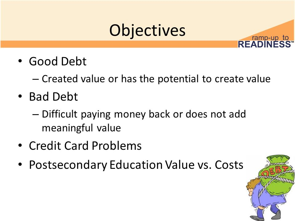 Objectives Good Debt – Created value or has the potential to create value Bad Debt – Difficult paying money back or does not add meaningful value Credit Card Problems Postsecondary Education Value vs.