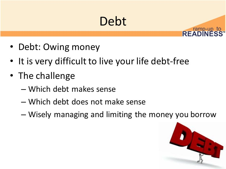Debt Debt: Owing money It is very difficult to live your life debt-free The challenge – Which debt makes sense – Which debt does not make sense – Wisely managing and limiting the money you borrow