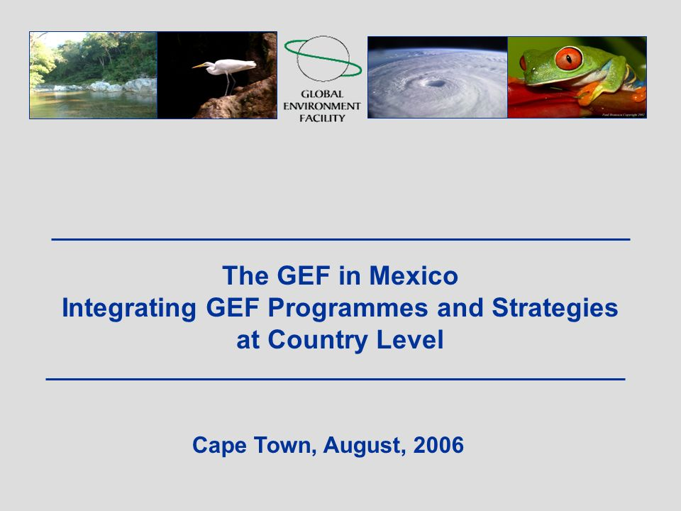The GEF in Mexico Integrating GEF Programmes and Strategies at Country Level Cape Town, August, 2006