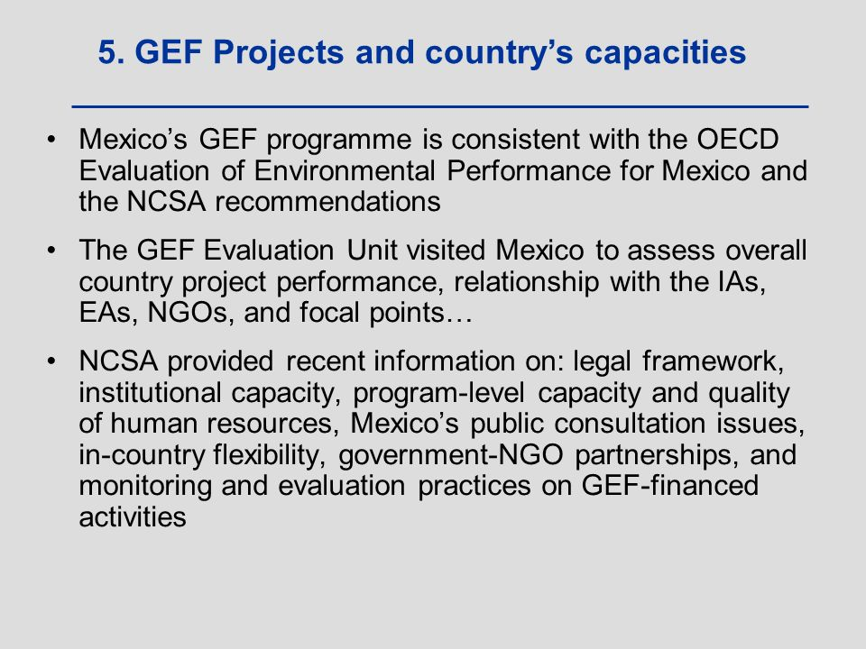 Mexico's GEF programme is consistent with the OECD Evaluation of Environmental Performance for Mexico and the NCSA recommendations The GEF Evaluation Unit visited Mexico to assess overall country project performance, relationship with the IAs, EAs, NGOs, and focal points… NCSA provided recent information on: legal framework, institutional capacity, program-level capacity and quality of human resources, Mexico's public consultation issues, in-country flexibility, government-NGO partnerships, and monitoring and evaluation practices on GEF-financed activities 5.
