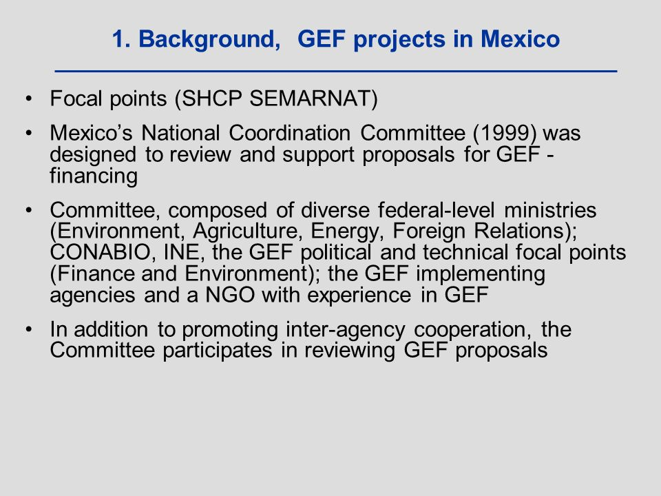 Focal points (SHCP SEMARNAT) Mexico's National Coordination Committee (1999) was designed to review and support proposals for GEF - financing Committee, composed of diverse federal-level ministries (Environment, Agriculture, Energy, Foreign Relations); CONABIO, INE, the GEF political and technical focal points (Finance and Environment); the GEF implementing agencies and a NGO with experience in GEF In addition to promoting inter-agency cooperation, the Committee participates in reviewing GEF proposals 1.