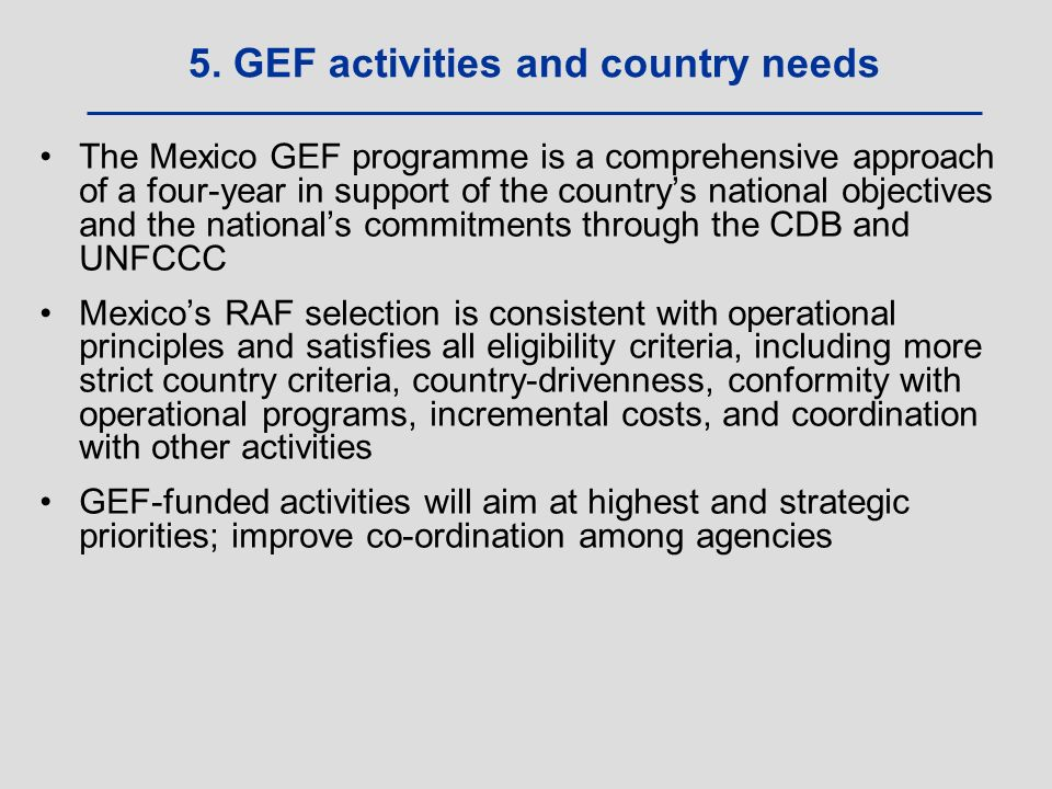 The Mexico GEF programme is a comprehensive approach of a four-year in support of the country's national objectives and the national's commitments through the CDB and UNFCCC Mexico's RAF selection is consistent with operational principles and satisfies all eligibility criteria, including more strict country criteria, country-drivenness, conformity with operational programs, incremental costs, and coordination with other activities GEF-funded activities will aim at highest and strategic priorities; improve co-ordination among agencies 5.