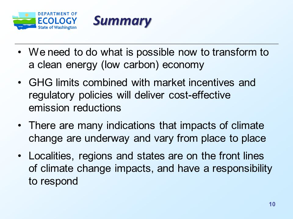 Summary We need to do what is possible now to transform to a clean energy (low carbon) economy GHG limits combined with market incentives and regulatory policies will deliver cost-effective emission reductions There are many indications that impacts of climate change are underway and vary from place to place Localities, regions and states are on the front lines of climate change impacts, and have a responsibility to respond 10
