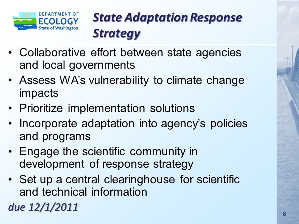 Collaborative effort between state agencies and local governments Assess WA's vulnerability to climate change impacts Prioritize implementation solutions Incorporate adaptation into agency's policies and programs Engage the scientific community in development of response strategy Set up a central clearinghouse for scientific and technical information due 12/1/2011 State Adaptation Response Strategy 8 8