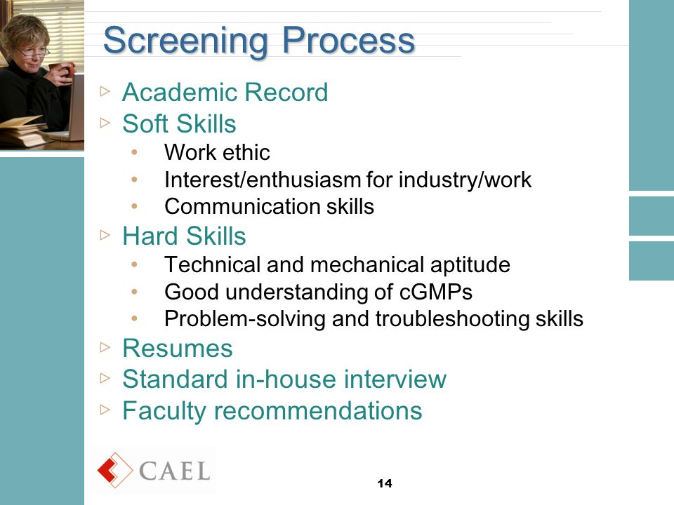 14 Screening Process ▷Academic Record ▷Soft Skills Work ethic Interest/enthusiasm for industry/work Communication skills ▷Hard Skills Technical and mechanical aptitude Good understanding of cGMPs Problem-solving and troubleshooting skills ▷Resumes ▷Standard in-house interview ▷Faculty recommendations