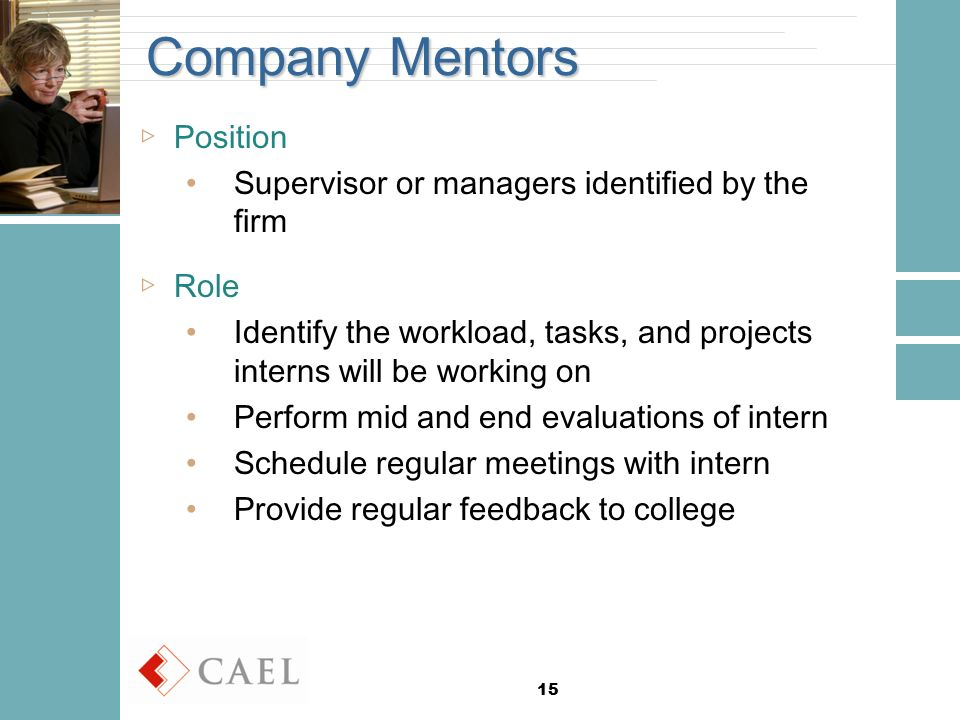 15 Company Mentors ▷Position Supervisor or managers identified by the firm ▷Role Identify the workload, tasks, and projects interns will be working on Perform mid and end evaluations of intern Schedule regular meetings with intern Provide regular feedback to college