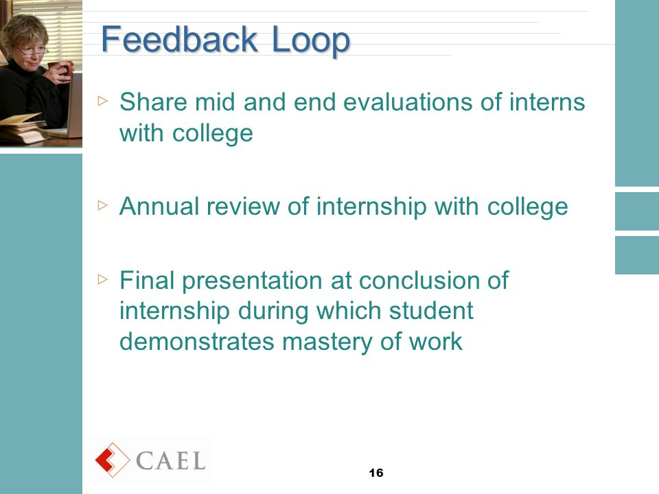 16 Feedback Loop ▷Share mid and end evaluations of interns with college ▷Annual review of internship with college ▷Final presentation at conclusion of internship during which student demonstrates mastery of work