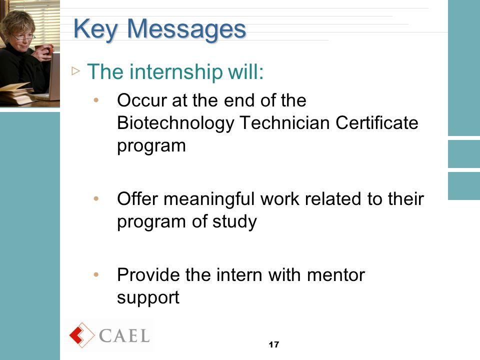 17 Key Messages ▷The internship will: Occur at the end of the Biotechnology Technician Certificate program Offer meaningful work related to their program of study Provide the intern with mentor support