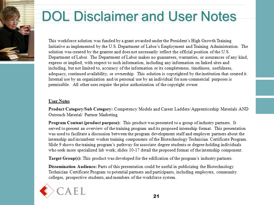21 DOL Disclaimer and User Notes This workforce solution was funded by a grant awarded under the President's High Growth Training Initiative as implemented by the U.S.
