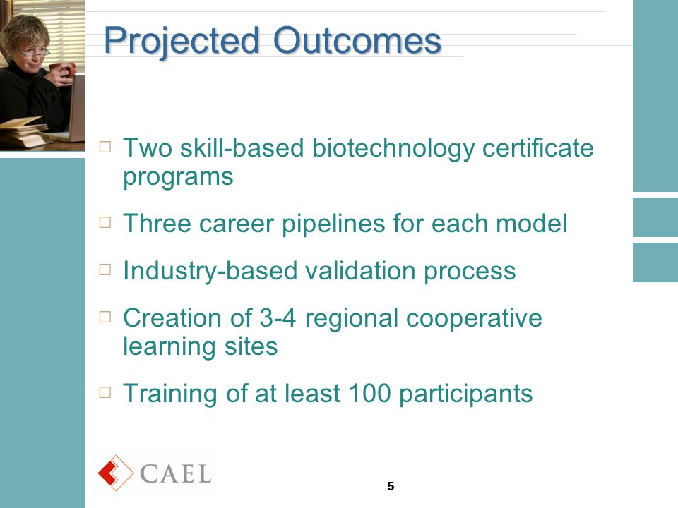 5 Projected Outcomes □Two skill-based biotechnology certificate programs □Three career pipelines for each model □Industry-based validation process □Creation of 3-4 regional cooperative learning sites □Training of at least 100 participants