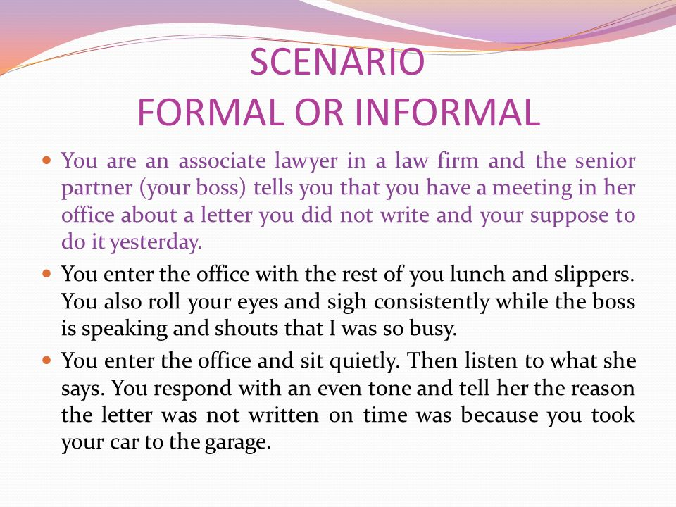 SCENARIO FORMAL OR INFORMAL You are an associate lawyer in a law firm and the senior partner (your boss) tells you that you have a meeting in her office about a letter you did not write and your suppose to do it yesterday.