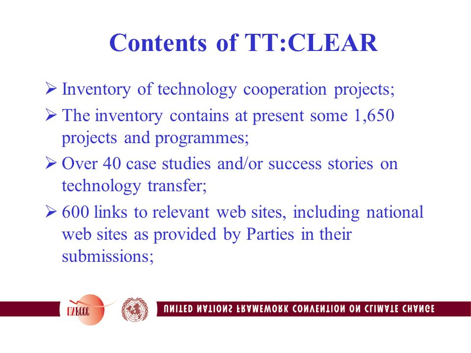 Contents of TT:CLEAR  Inventory of technology cooperation projects;  The inventory contains at present some 1,650 projects and programmes;  Over 40 case studies and/or success stories on technology transfer;  600 links to relevant web sites, including national web sites as provided by Parties in their submissions;