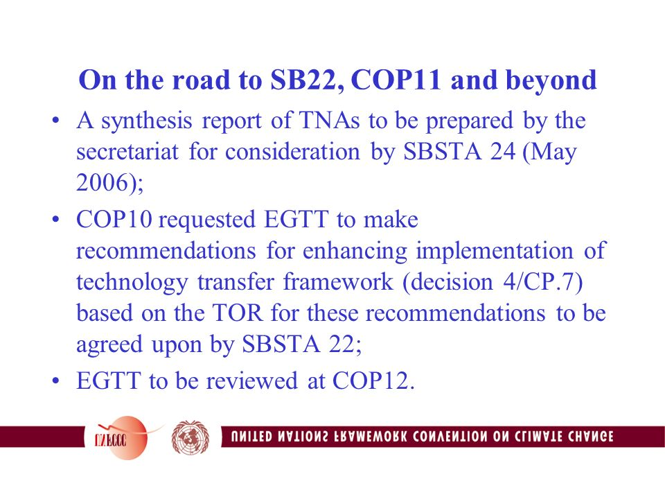 On the road to SB22, COP11 and beyond A synthesis report of TNAs to be prepared by the secretariat for consideration by SBSTA 24 (May 2006); COP10 requested EGTT to make recommendations for enhancing implementation of technology transfer framework (decision 4/CP.7) based on the TOR for these recommendations to be agreed upon by SBSTA 22; EGTT to be reviewed at COP12.