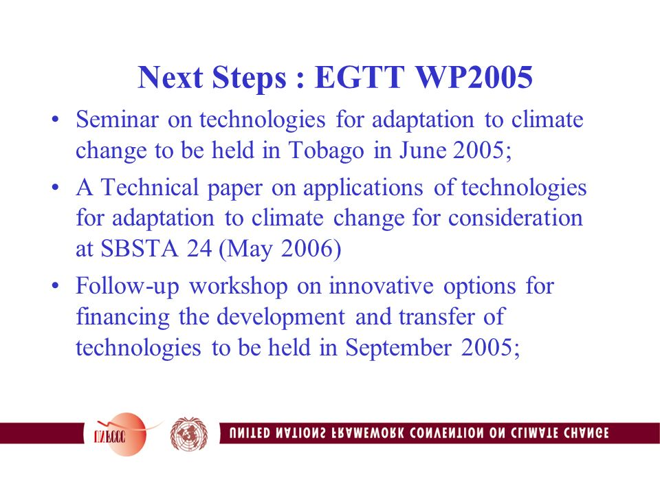 Next Steps : EGTT WP2005 Seminar on technologies for adaptation to climate change to be held in Tobago in June 2005; A Technical paper on applications of technologies for adaptation to climate change for consideration at SBSTA 24 (May 2006) Follow-up workshop on innovative options for financing the development and transfer of technologies to be held in September 2005;