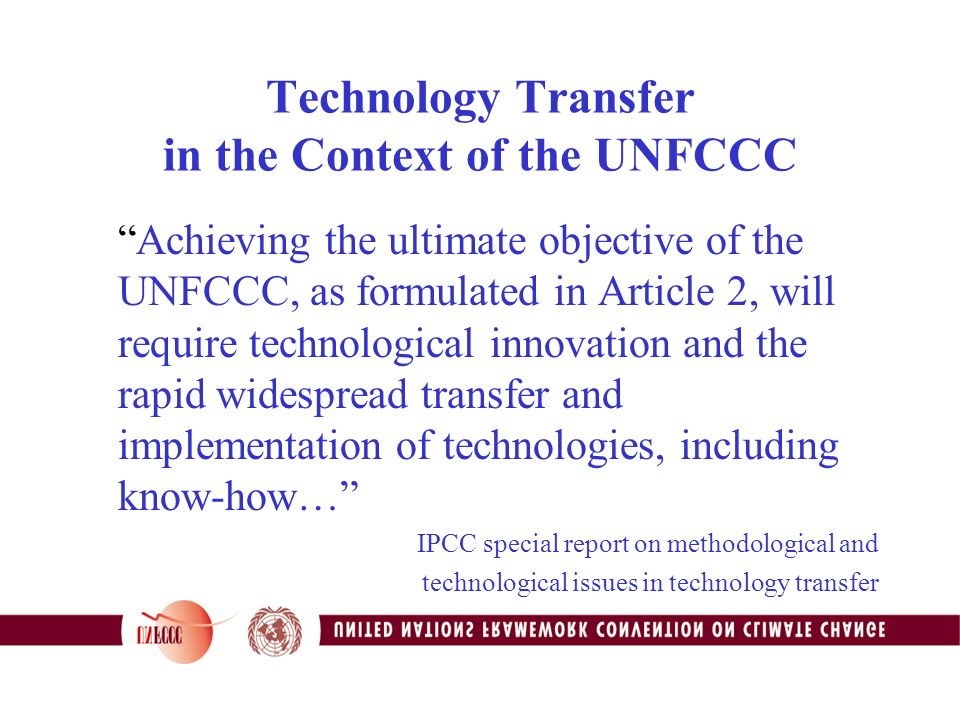 Technology Transfer in the Context of the UNFCCC Achieving the ultimate objective of the UNFCCC, as formulated in Article 2, will require technological innovation and the rapid widespread transfer and implementation of technologies, including know-how… IPCC special report on methodological and technological issues in technology transfer