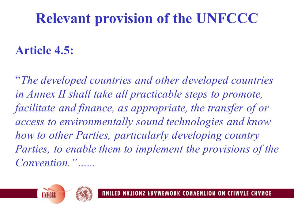 Article 4.5: The developed countries and other developed countries in Annex II shall take all practicable steps to promote, facilitate and finance, as appropriate, the transfer of or access to environmentally sound technologies and know how to other Parties, particularly developing country Parties, to enable them to implement the provisions of the Convention. …...