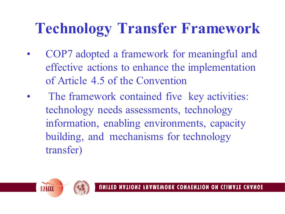 Technology Transfer Framework COP7 adopted a framework for meaningful and effective actions to enhance the implementation of Article 4.5 of the Convention The framework contained five key activities: technology needs assessments, technology information, enabling environments, capacity building, and mechanisms for technology transfer)