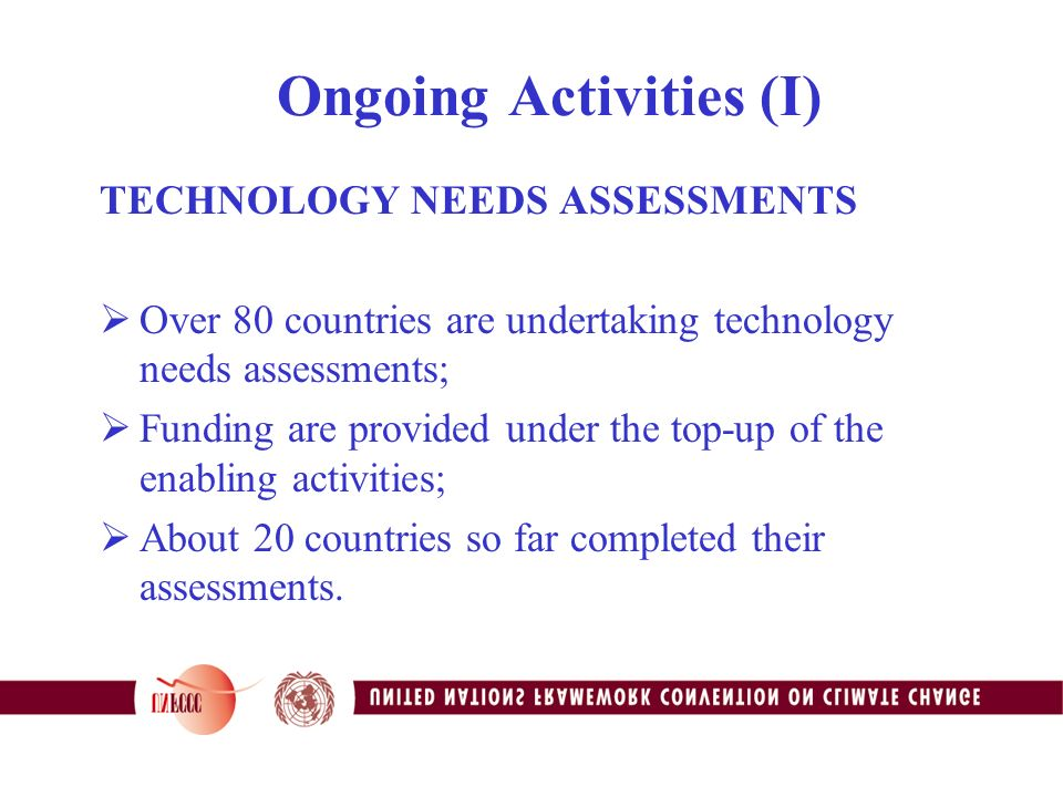 Ongoing Activities (I) TECHNOLOGY NEEDS ASSESSMENTS  Over 80 countries are undertaking technology needs assessments;  Funding are provided under the top-up of the enabling activities;  About 20 countries so far completed their assessments.