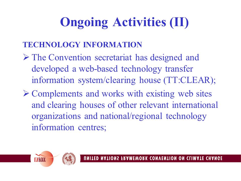 Ongoing Activities (II) TECHNOLOGY INFORMATION  The Convention secretariat has designed and developed a web-based technology transfer information system/clearing house (TT:CLEAR);  Complements and works with existing web sites and clearing houses of other relevant international organizations and national/regional technology information centres;