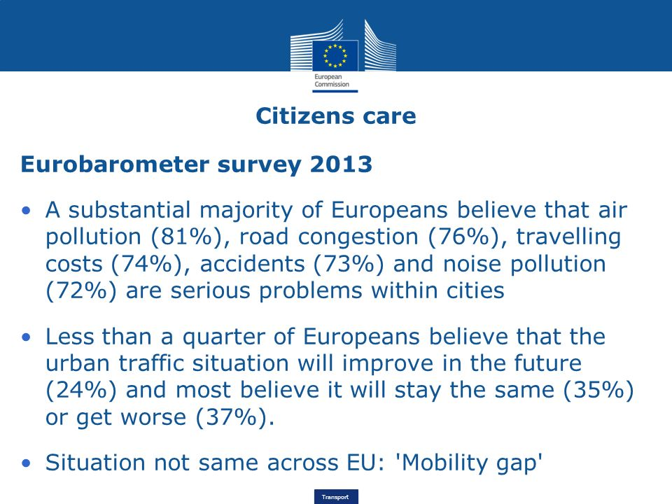 Transport Eurobarometer survey 2013 A substantial majority of Europeans believe that air pollution (81%), road congestion (76%), travelling costs (74%), accidents (73%) and noise pollution (72%) are serious problems within cities Less than a quarter of Europeans believe that the urban traffic situation will improve in the future (24%) and most believe it will stay the same (35%) or get worse (37%).