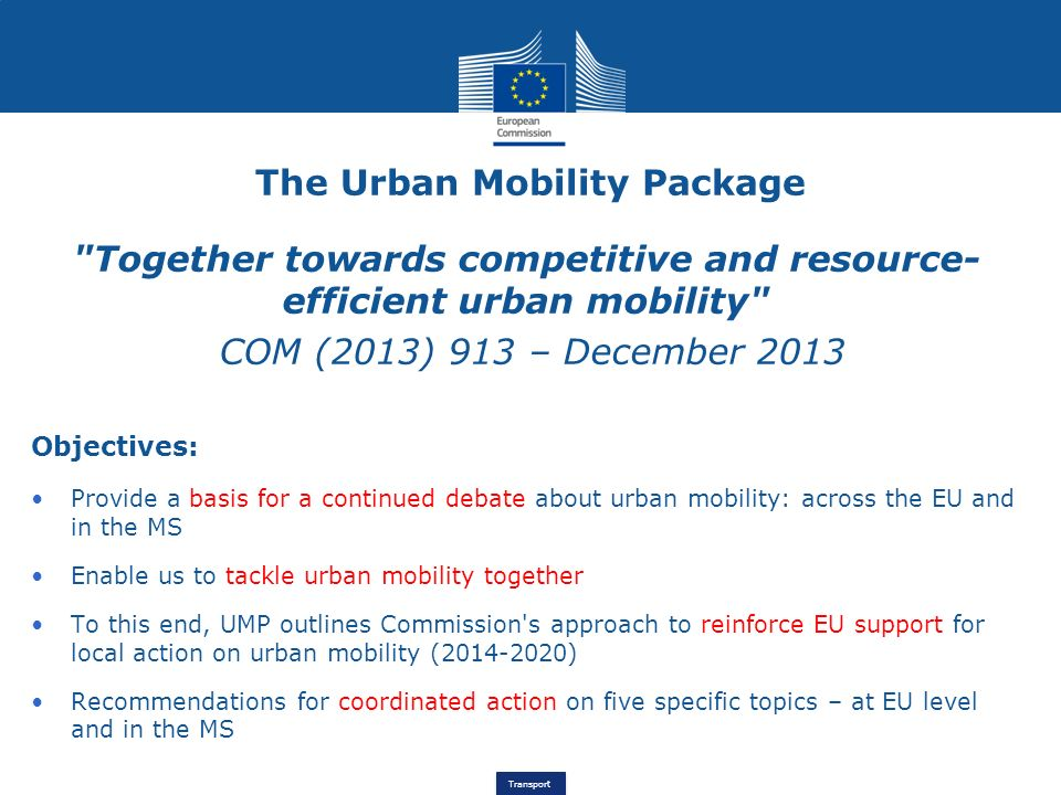 Transport Together towards competitive and resource- efficient urban mobility COM (2013) 913 – December 2013 Objectives: Provide a basis for a continued debate about urban mobility: across the EU and in the MS Enable us to tackle urban mobility together To this end, UMP outlines Commission s approach to reinforce EU support for local action on urban mobility ( ) Recommendations for coordinated action on five specific topics – at EU level and in the MS The Urban Mobility Package