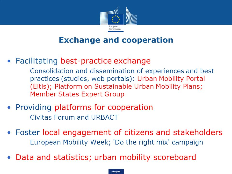 Transport Facilitating best-practice exchange Consolidation and dissemination of experiences and best practices (studies, web portals): Urban Mobility Portal (Eltis); Platform on Sustainable Urban Mobility Plans; Member States Expert Group Providing platforms for cooperation Civitas Forum and URBACT Foster local engagement of citizens and stakeholders European Mobility Week; Do the right mix campaign Data and statistics; urban mobility scoreboard Exchange and cooperation