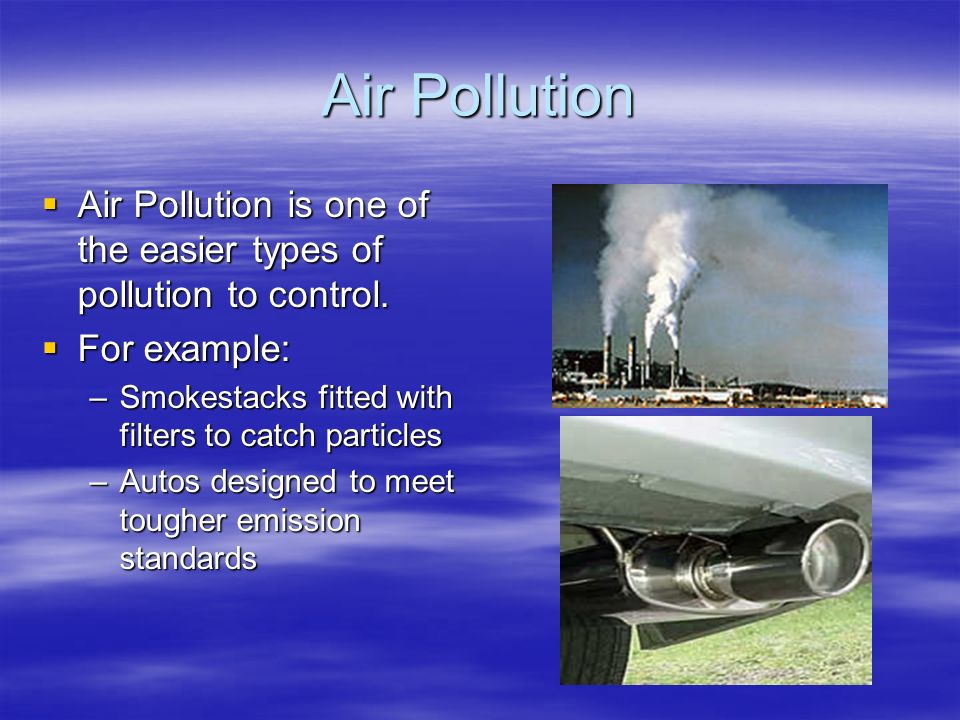 Air Pollution  Air Pollution is one of the easier types of pollution to control.