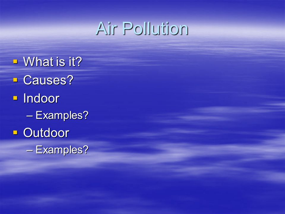 Air Pollution  What is it  Causes  Indoor –Examples  Outdoor –Examples