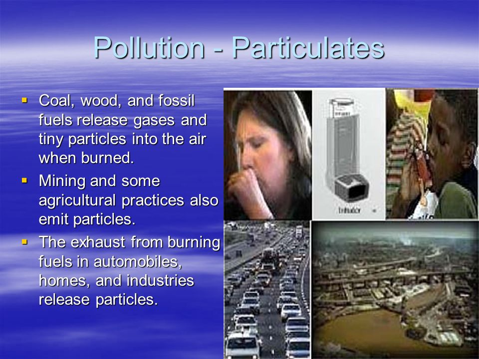 Pollution - Particulates  Coal, wood, and fossil fuels release gases and tiny particles into the air when burned.