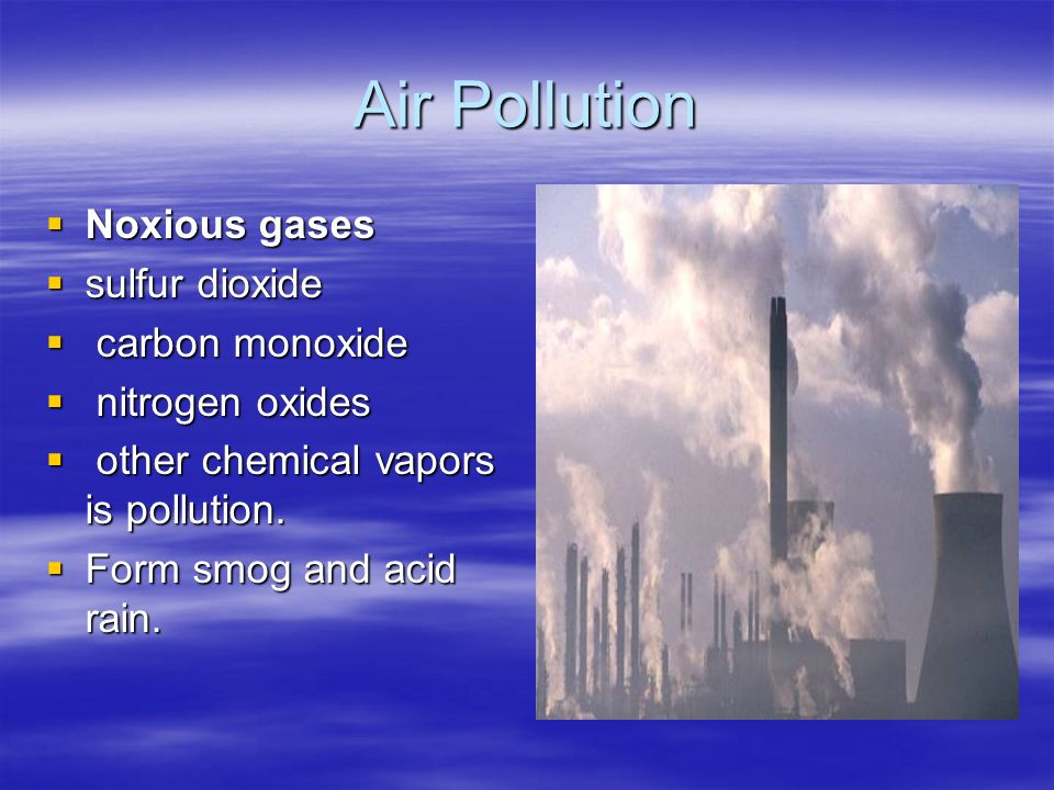 Air Pollution  Noxious gases  sulfur dioxide  carbon monoxide  nitrogen oxides  other chemical vapors is pollution.