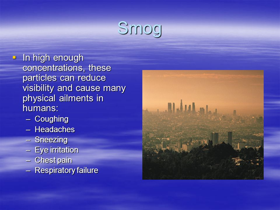 Smog  In high enough concentrations, these particles can reduce visibility and cause many physical ailments in humans: –Coughing –Headaches –Sneezing –Eye irritation –Chest pain –Respiratory failure