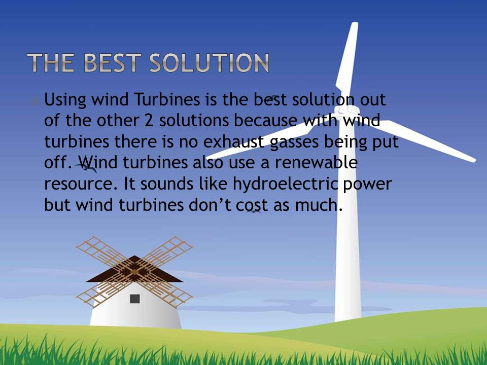  Using wind Turbines is the best solution out of the other 2 solutions because with wind turbines there is no exhaust gasses being put off.