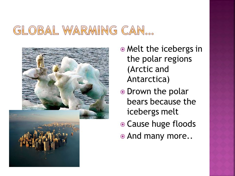  Melt the icebergs in the polar regions (Arctic and Antarctica)  Drown the polar bears because the icebergs melt  Cause huge floods  And many more..
