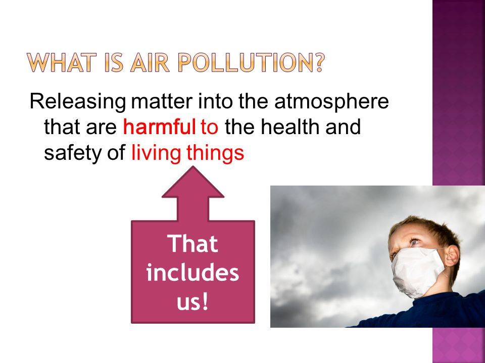 Releasing matter into the atmosphere that are harmful to the health and safety of living things That includes us!