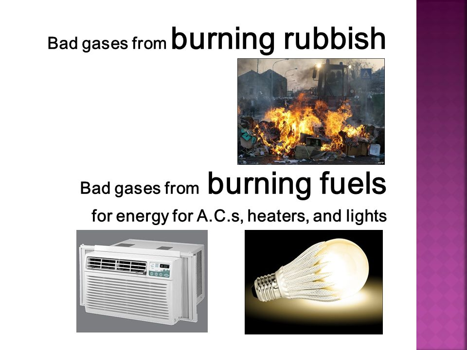 Bad gases from burning rubbish Bad gases from burning fuels for energy for A.C.s, heaters, and lights