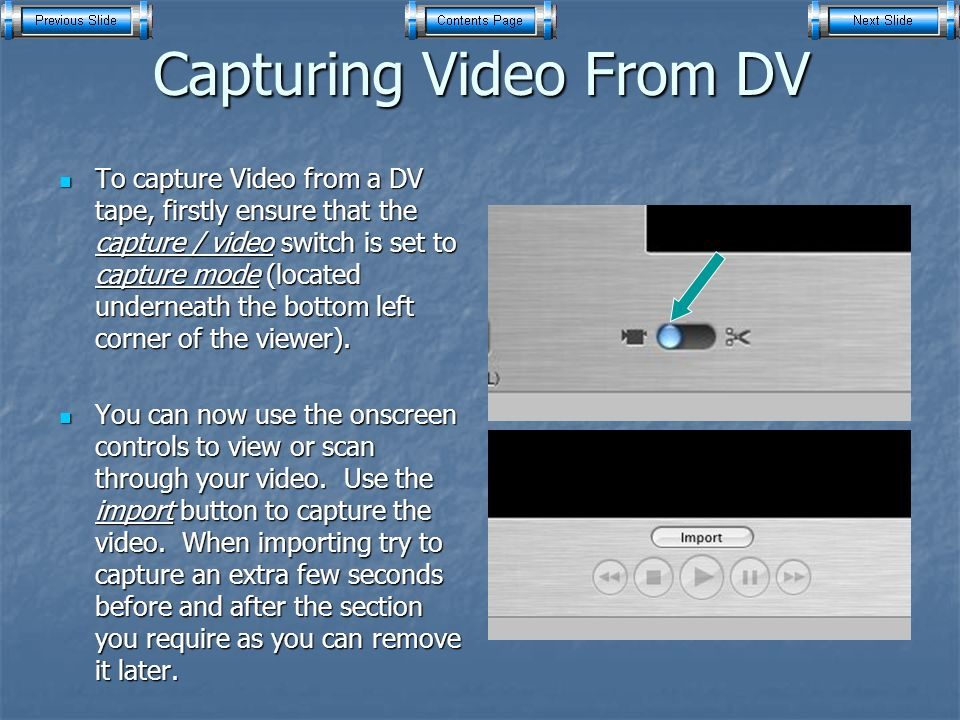 Capturing Video From DV To capture Video from a DV tape, firstly ensure that the capture / video switch is set to capture mode (located underneath the bottom left corner of the viewer).