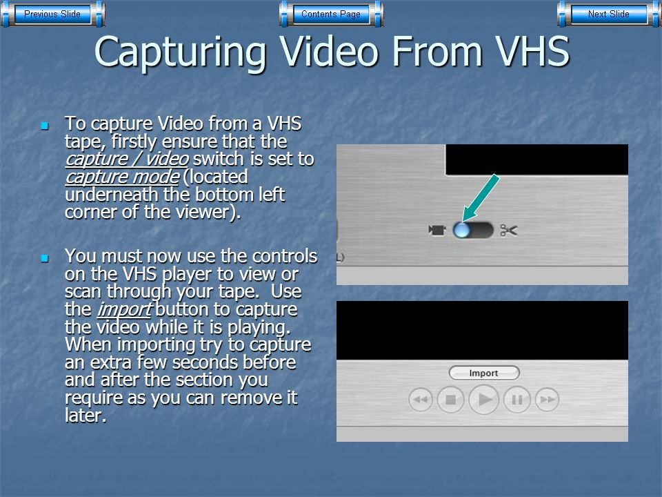 Capturing Video From VHS To capture Video from a VHS tape, firstly ensure that the capture / video switch is set to capture mode (located underneath the bottom left corner of the viewer).