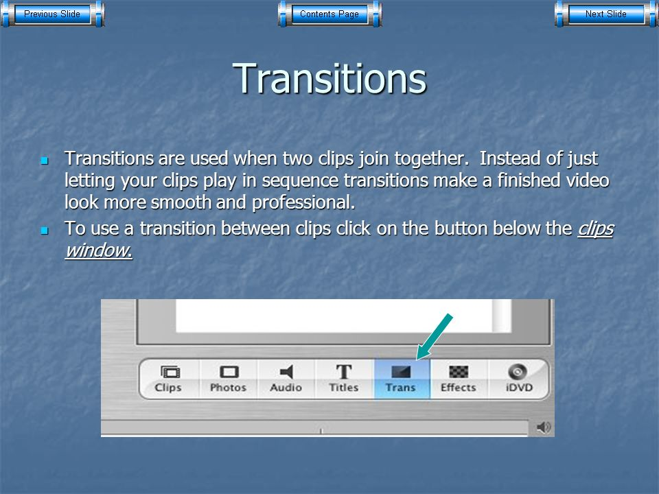 Transitions Transitions are used when two clips join together.
