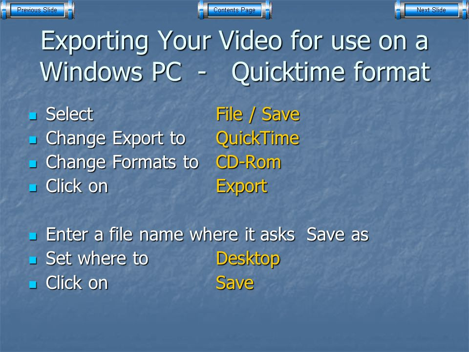 Exporting Your Video for use on a Windows PC - Quicktime format Select File / Save Select File / Save Change Export to QuickTime Change Export to QuickTime Change Formats to CD-Rom Change Formats to CD-Rom Click on Export Click on Export Enter a file name where it asks Save as Enter a file name where it asks Save as Set where to Desktop Set where to Desktop Click on Save Click on Save