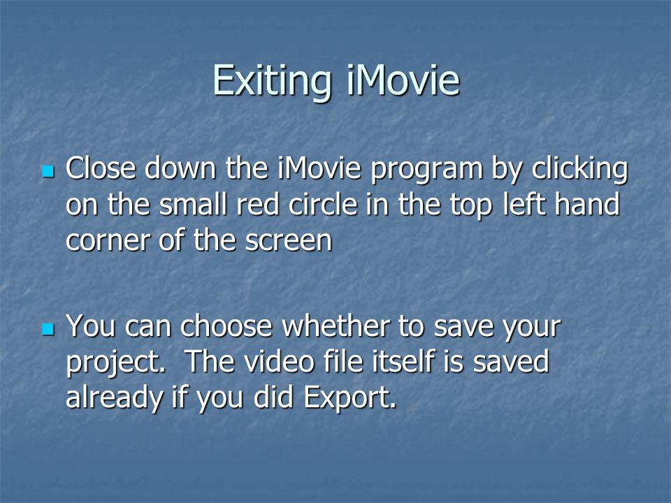 Exiting iMovie Close down the iMovie program by clicking on the small red circle in the top left hand corner of the screen Close down the iMovie program by clicking on the small red circle in the top left hand corner of the screen You can choose whether to save your project.
