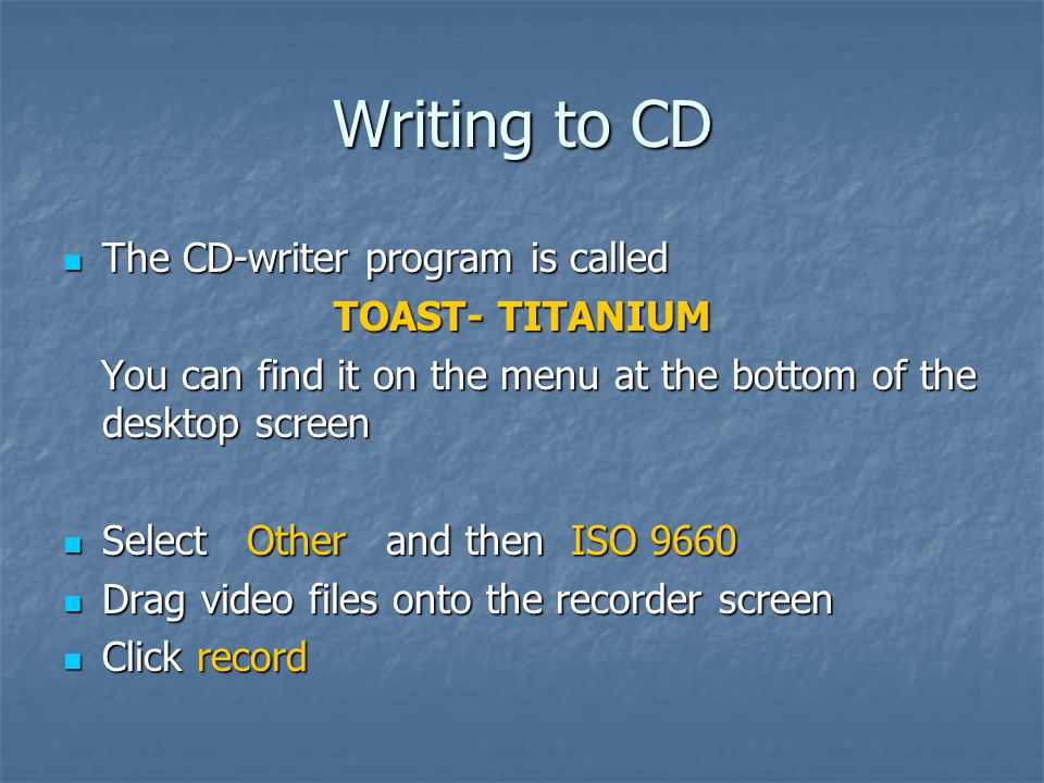 Writing to CD The CD-writer program is called The CD-writer program is called TOAST- TITANIUM You can find it on the menu at the bottom of the desktop screen You can find it on the menu at the bottom of the desktop screen Select Other and then ISO 9660 Select Other and then ISO 9660 Drag video files onto the recorder screen Drag video files onto the recorder screen Click record Click record