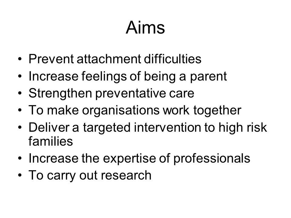 Aims Prevent attachment difficulties Increase feelings of being a parent Strengthen preventative care To make organisations work together Deliver a targeted intervention to high risk families Increase the expertise of professionals To carry out research