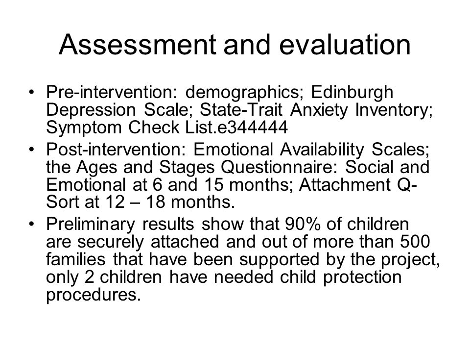 Assessment and evaluation Pre-intervention: demographics; Edinburgh Depression Scale; State-Trait Anxiety Inventory; Symptom Check List.e Post-intervention: Emotional Availability Scales; the Ages and Stages Questionnaire: Social and Emotional at 6 and 15 months; Attachment Q- Sort at 12 – 18 months.