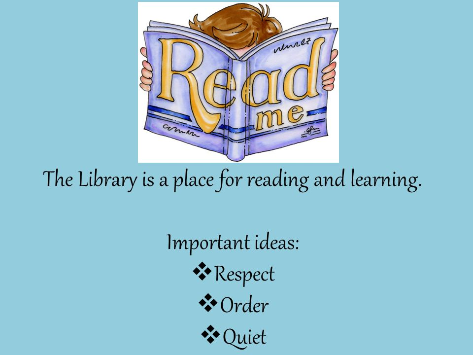 The Library is a place for reading and learning. Important ideas:  Respect  Order  Quiet