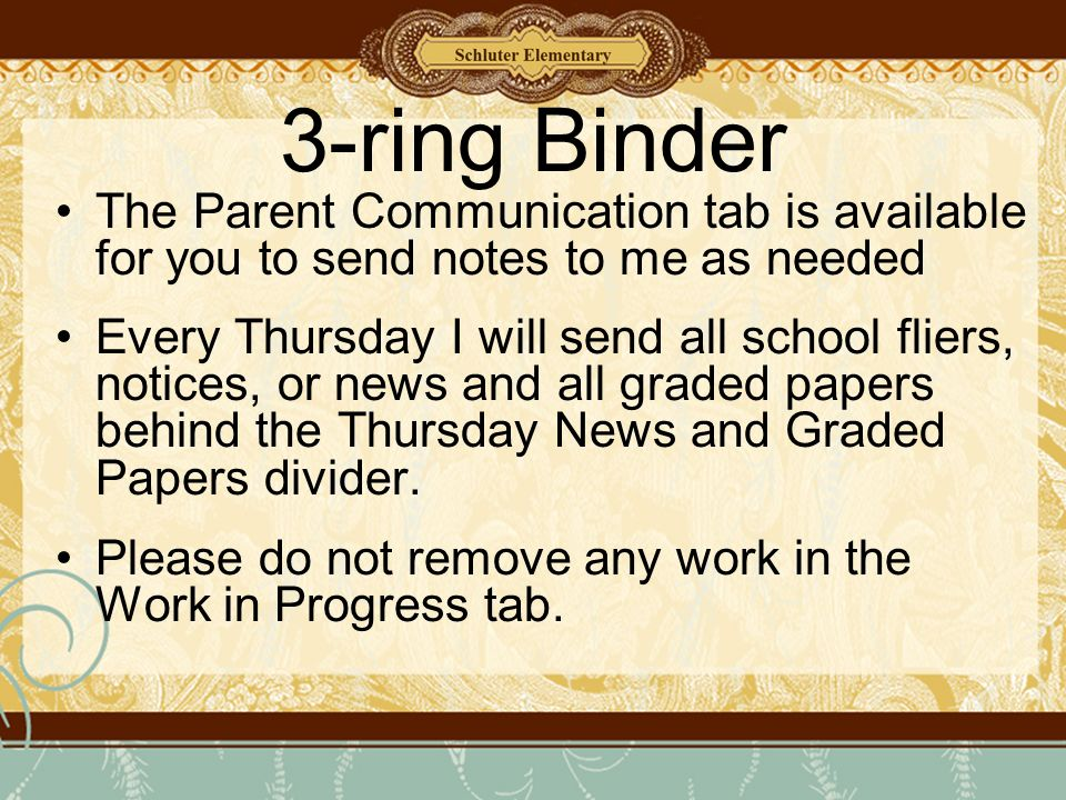 3-ring Binder The Parent Communication tab is available for you to send notes to me as needed Every Thursday I will send all school fliers, notices, or news and all graded papers behind the Thursday News and Graded Papers divider.
