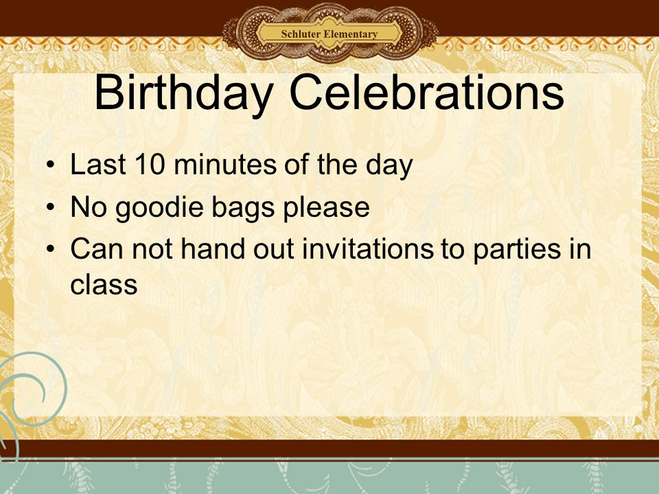 Birthday Celebrations Last 10 minutes of the day No goodie bags please Can not hand out invitations to parties in class