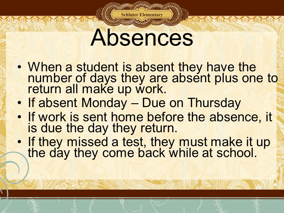 Absences When a student is absent they have the number of days they are absent plus one to return all make up work.