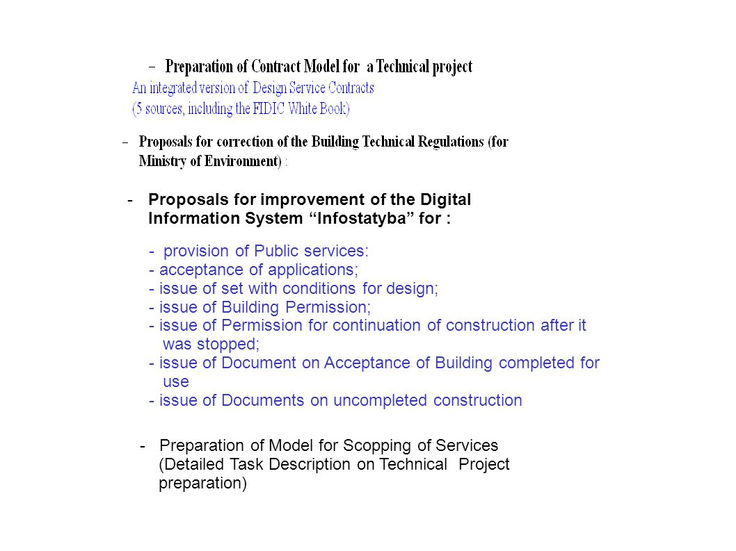 -Proposals for improvement of the Digital Information System Infostatyba for : - provision of Public services: - acceptance of applications; - issue of set with conditions for design; - issue of Building Permission; - issue of Permission for continuation of construction after it was stopped; - issue of Document on Acceptance of Building completed for use - issue of Documents on uncompleted construction - Preparation of Model for Scopping of Services (Detailed Task Description on Technical Project preparation)
